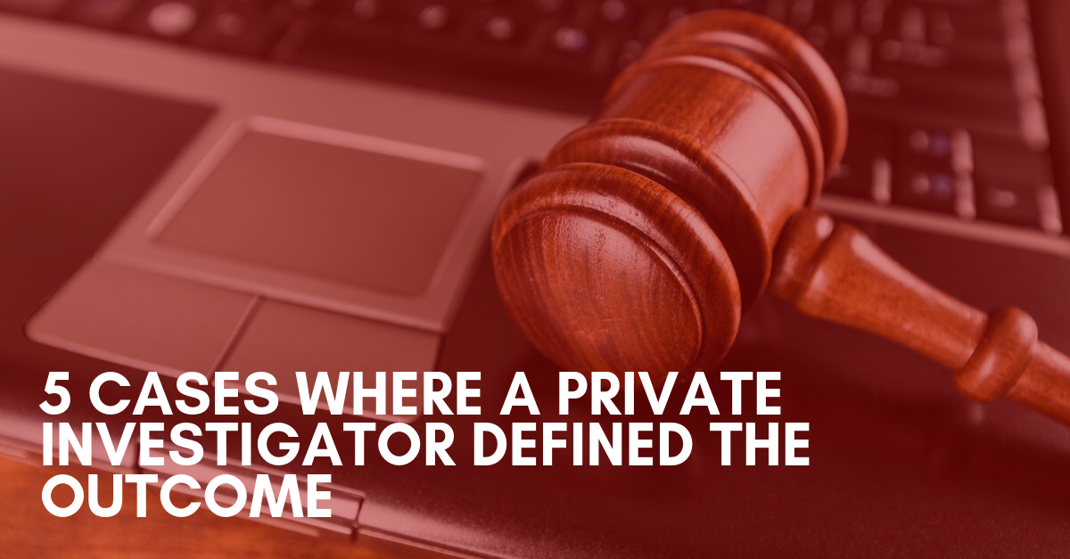 5 Cases Where a Private Investigator Defined the Outcome