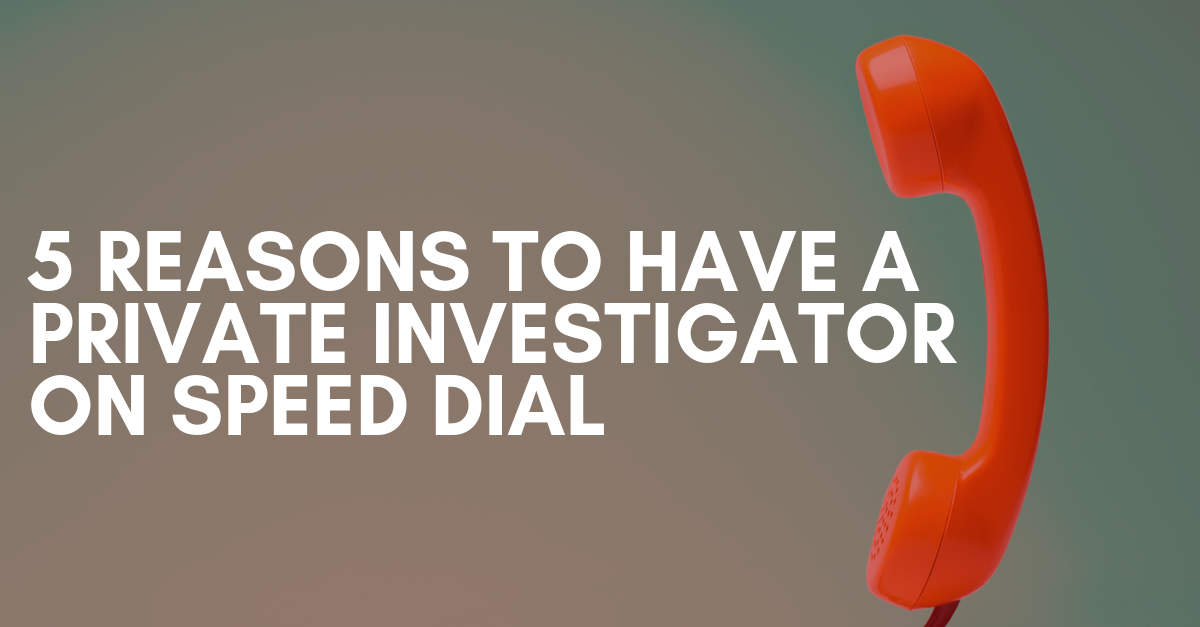 5 Reasons to Have A Private Investigator on Speed Dial