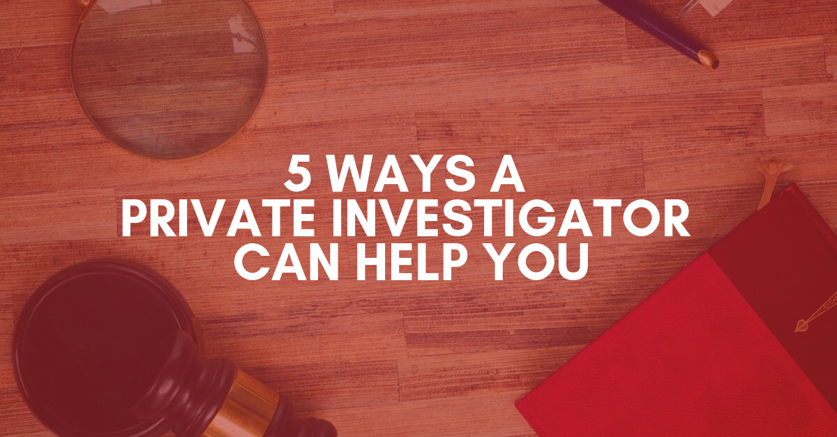 5 Ways A Private Investigator Can Help You